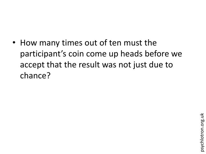 How many times out of ten must the participant's coin come up heads before we accept that the result was not just due to chance?