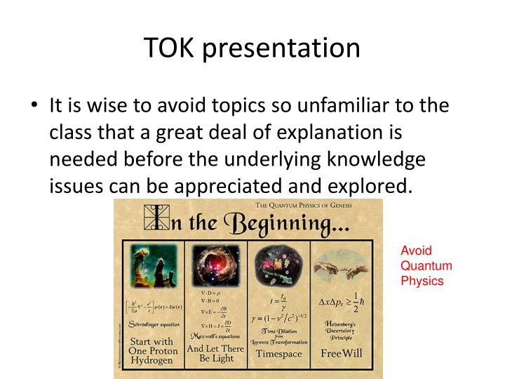 model tok presentation The tok presentation requires as its starting point the selection of a 'real life situation' - in other words a factually-based topic taken from an academic subject, or from current events or personal.