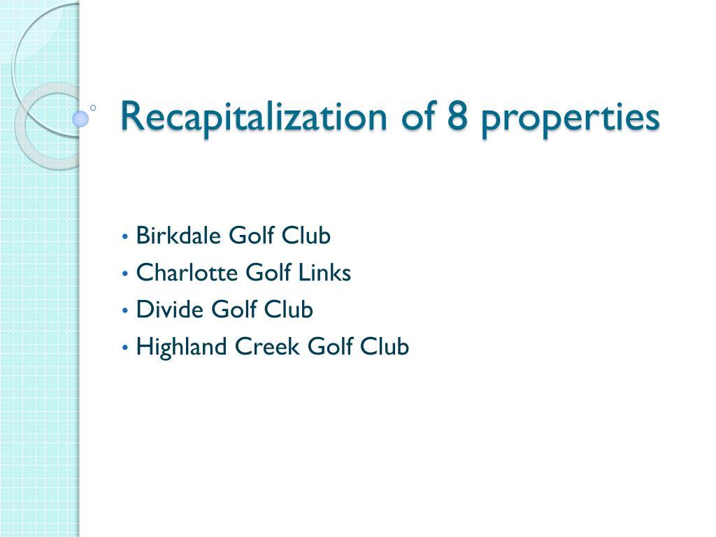 Recapitalization of 8 properties