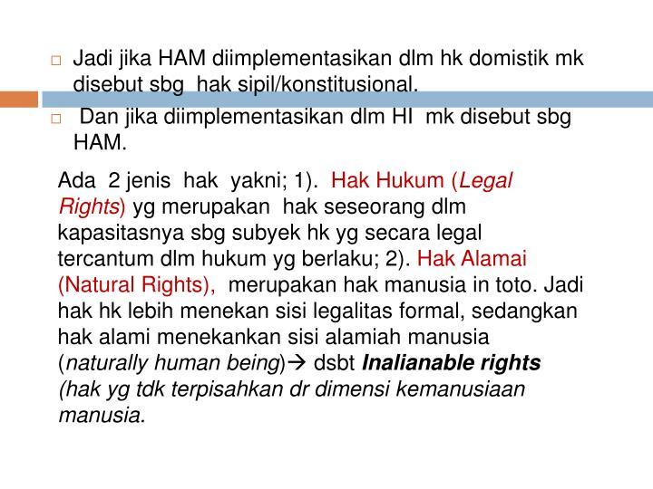 Jadi jika HAM diimplementasikan dlm hk domistik mk disebut sbg  hak sipil/konstitusional.
