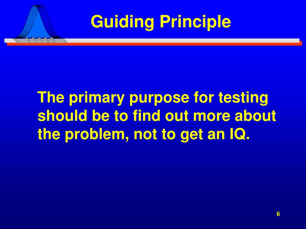 The primary purpose for testing should be to find out more about the problem, not to get an IQ.