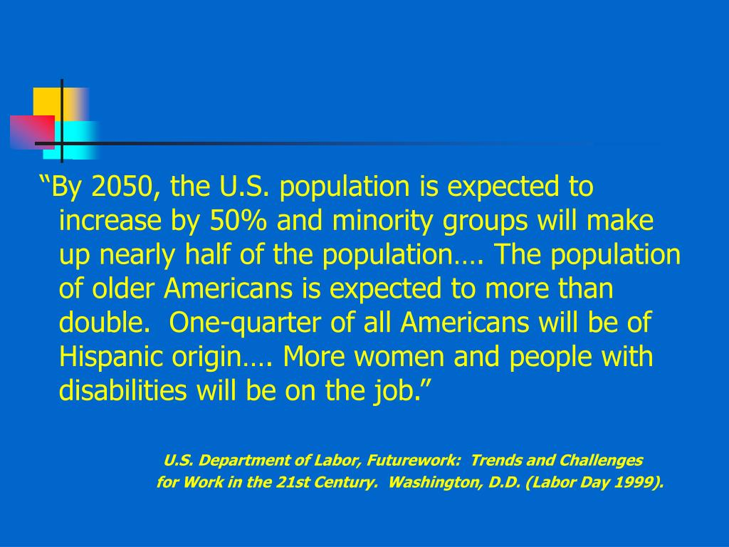"""""""By 2050, the U.S. population is expected to increase by 50% and minority groups will make up nearly half of the population…. The population of older Americans is expected to more than double.  One-quarter of all Americans will be of Hispanic origin…. More women and people with disabilities will be on the job."""""""