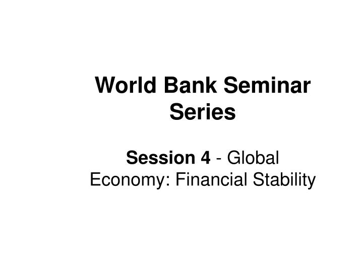 World bank seminar series session 4 global economy financial stability