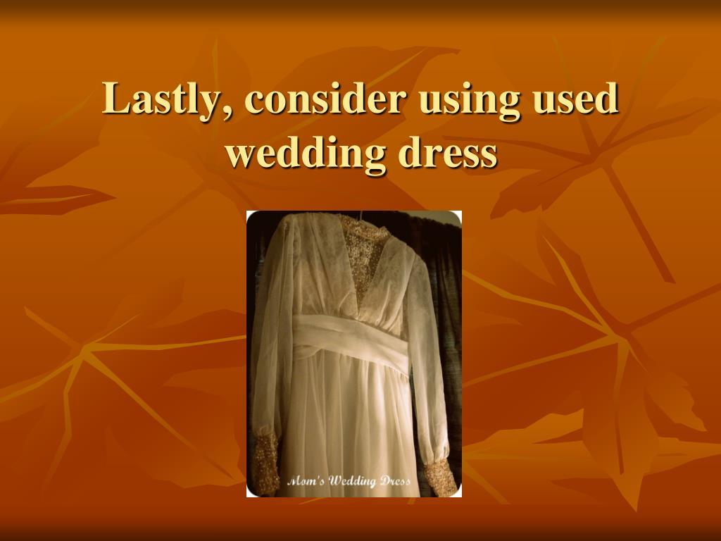 Lastly, consider using used wedding dress