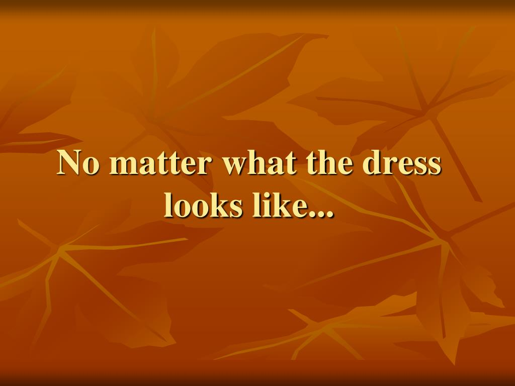 No matter what the dress looks like...