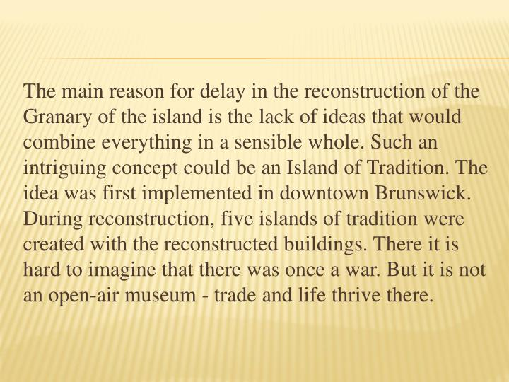 The main reason for delay in the reconstruction of the Granary of the island is the lack of ideas that would combine everything in a sensible whole. Such an intriguing concept could be an Island of Tradition. The idea was first implemented in downtown Brunswick. During reconstruction, five islands of tradition were created with the reconstructed buildings. There it is hard to imagine that there was once a war. But it is not an open-air museum - trade and life thrive there.