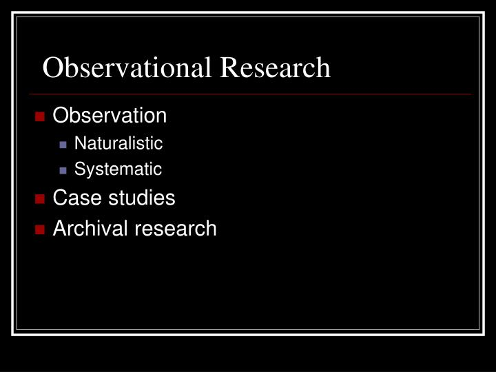 an overview of naturalistic observational research Observational research (or field research) is a type of correlational (ie, non-experimental) research in which a researcher observes ongoing behavior there are a variety of types of observational research, each of which has both strengths and weaknesses.