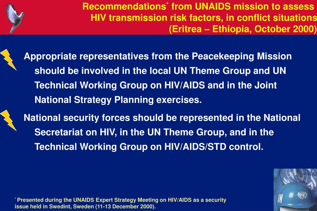 Appropriate representatives from the Peacekeeping Mission should be involved in the local UN Theme Group and UN Technical Working Group on HIV/AIDS and in the Joint National Strategy Planning exercises.