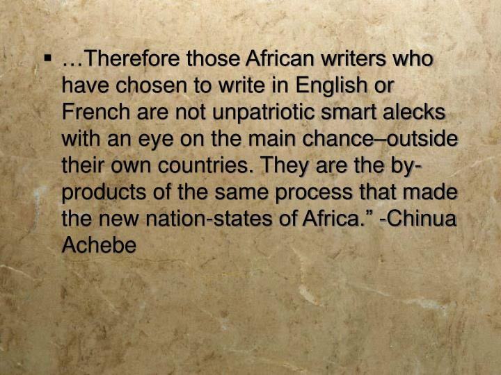 """…Therefore those African writers who have chosen to write in English or French are not unpatriotic smart alecks with an eye on the main chance–outside their own countries. They are the by-products of the same process that made the new nation-states of Africa."""" -Chinua Achebe"""