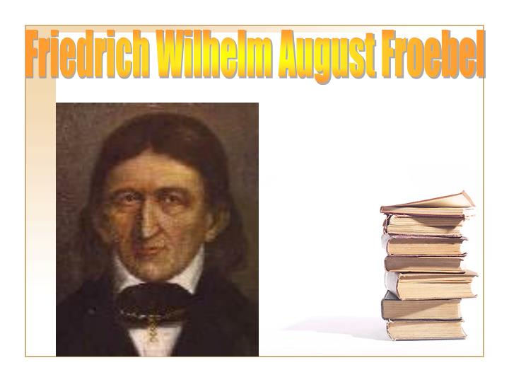 friedrich wilhelm froebel essay Friedrich wilhelm august fröbel was born on 21 april 1782 at oberweissbach in the thuringian principality of schwarzburg-rudolstadt as the sixth child of a pastor his mother died six months.