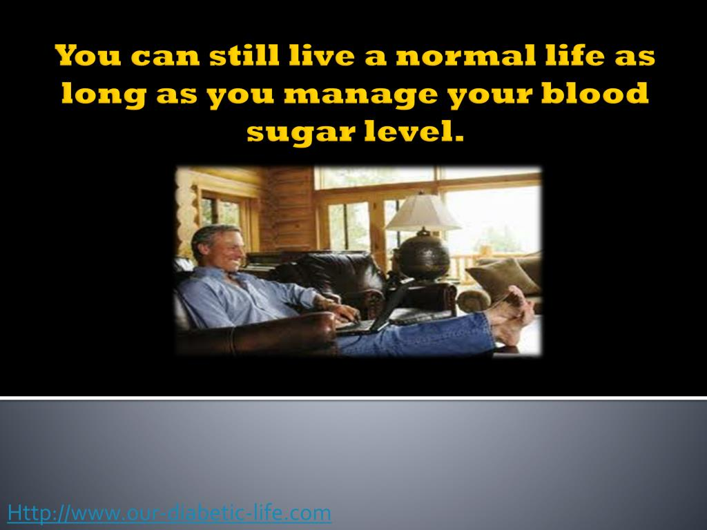 You can still live a normal life as long as you manage your blood sugar level.