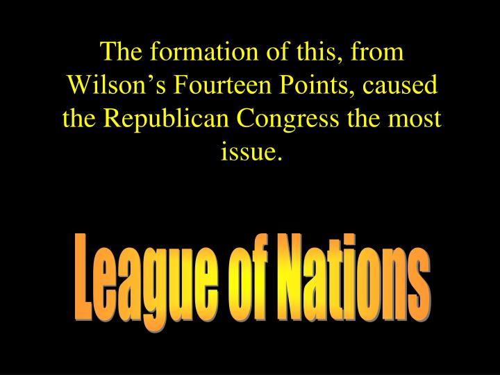 The formation of this, from Wilson's Fourteen Points, caused the Republican Congress the most issue.