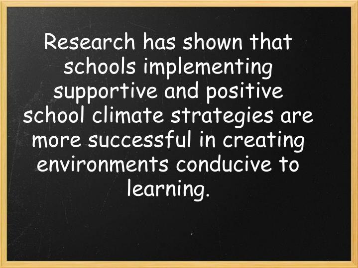 Research has shown that schools implementing supportive and positive school climate strategies are more successful in creating environments conducive to learning.