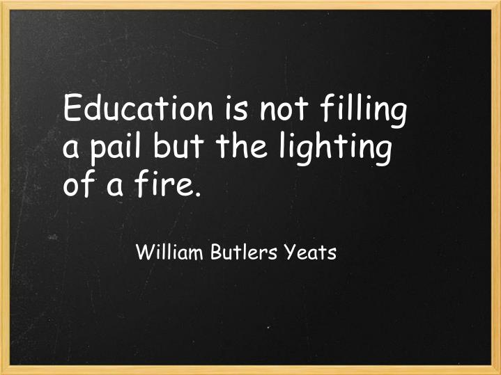 Education is not filling a pail but the lighting of a fire.