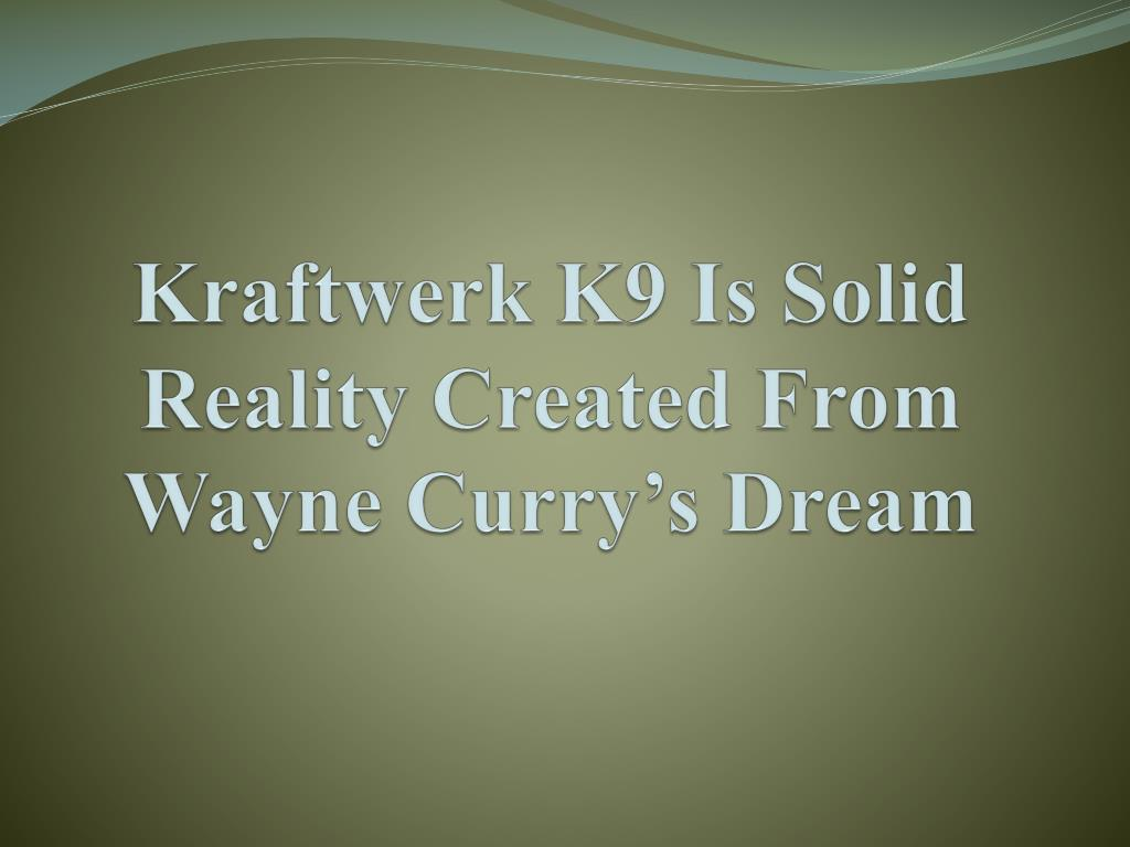 kraftwerk k9 is solid reality created from wayne curry s dream l.