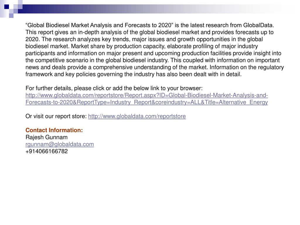 """""""Global Biodiesel Market Analysis and Forecasts to 2020"""" is the latest research from GlobalData. This report gives an in-depth analysis of the global biodiesel market and provides forecasts up to 2020. The research analyzes key trends, major issues and growth opportunities in the global biodiesel market. Market share by production capacity, elaborate profiling of major industry participants and information on major present and upcoming production facilities provide insight into the competitive scenario in the global biodiesel industry. This coupled with information on important news and deals provide a comprehensive understanding of the market. Information on the regulatory framework and key policies governing the industry has also been dealt with in detail."""