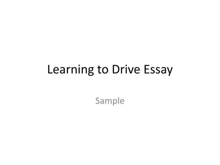 how i learn to driver essay Jalopnik readers are here to tell you the ten reasons why you should drive a manual why should people learn to drive stick the manual transmission is going the way of the unsynchronized crash box.