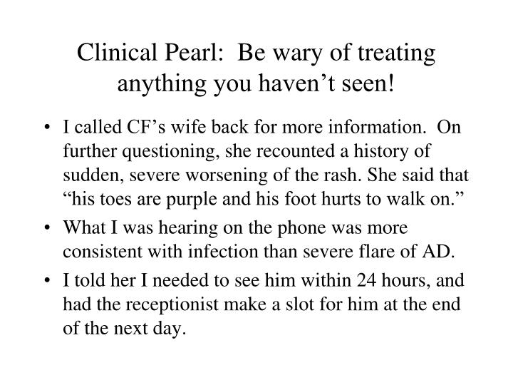 Clinical Pearl:  Be wary of treating anything you haven't seen!
