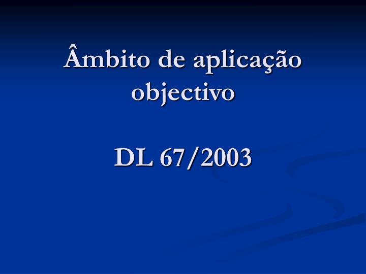 Mbito de aplica o objectivo dl 67 2003