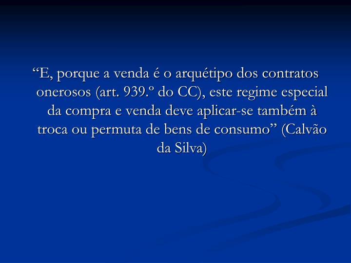 """""""E, porque a venda é o arquétipo dos contratos onerosos (art. 939.º do CC), este regime especial da compra e venda deve aplicar-se também à troca ou permuta de bens de consumo"""" (Calvão da Silva)"""