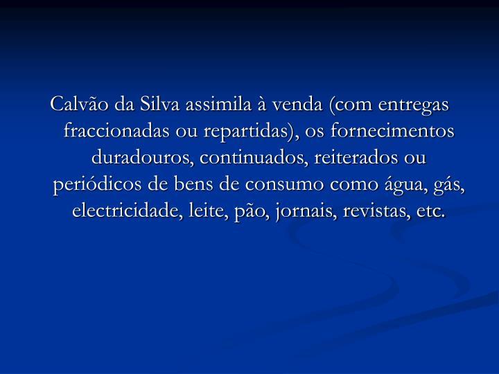 Calvão da Silva assimila à venda (com entregas fraccionadas ou repartidas), os fornecimentos duradouros, continuados, reiterados ou periódicos de bens de consumo como água, gás, electricidade, leite, pão, jornais, revistas, etc.