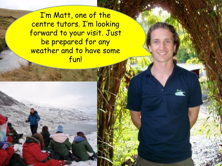 I'm Matt, one of the centre tutors. I'm looking forward to your visit. Just be prepared for any weather and to have some fun!