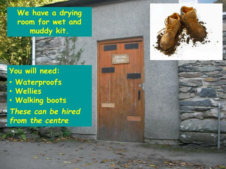 We have a drying room for wet and muddy kit.