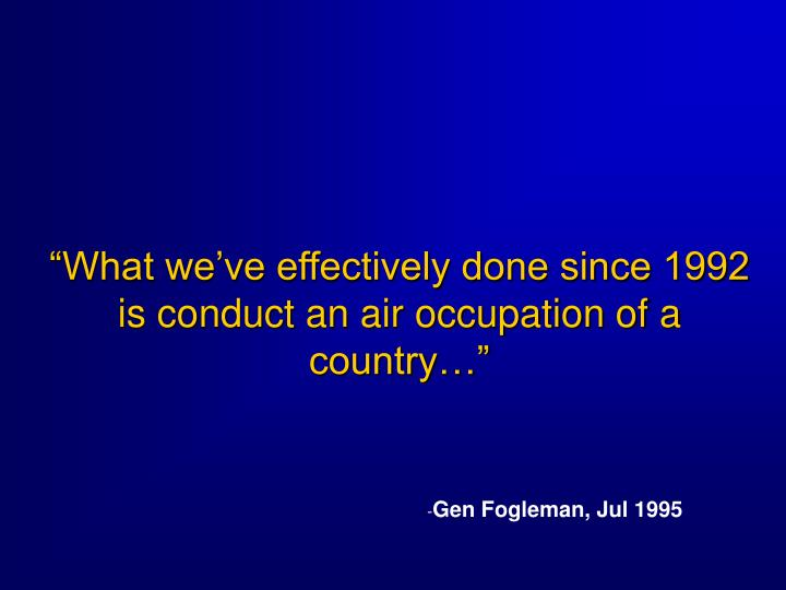 """""""What we've effectively done since 1992 is conduct an air occupation of a country…"""""""