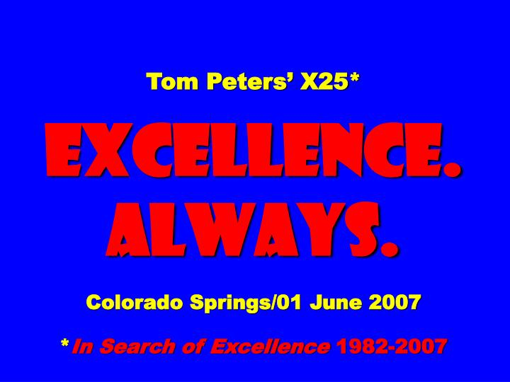 tom peters x25 excellence always colorado springs 01 june 2007 in search of excellence 1982 2007 n.