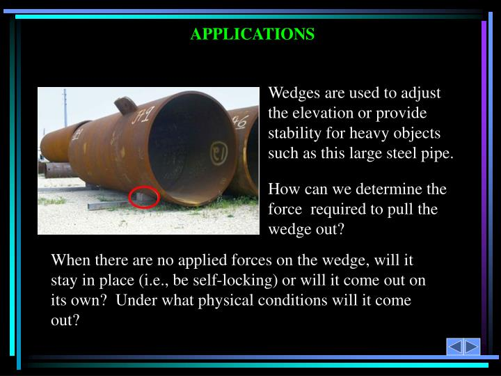 Wedges are used to adjust the elevation or provide stability for heavy objects such as this large steel pipe.