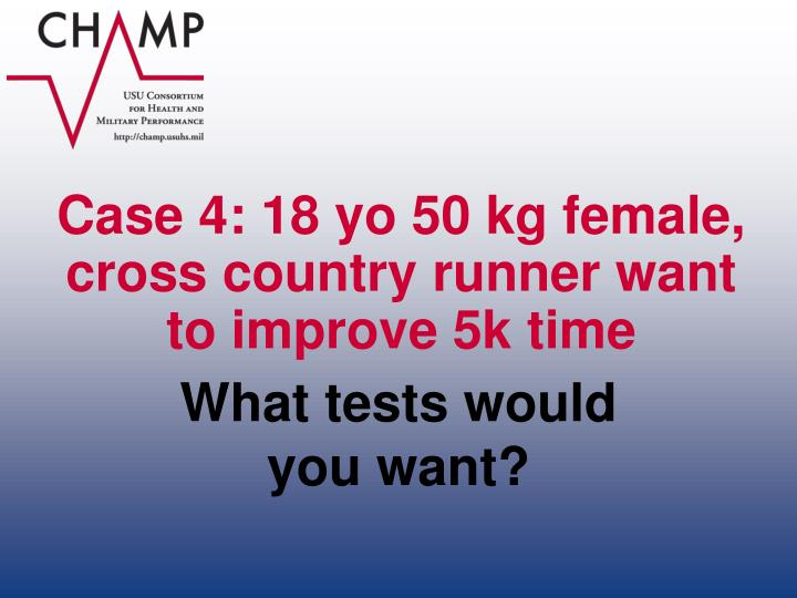 Case 4: 18 yo 50 kg female, cross country runner want to improve 5k time