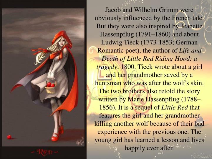 Jacob and Wilhelm Grimm were obviously influenced by the French tale. But they were also inspired by Jeanette Hassenpflug (1791–1860) and about Ludwig Tieck (1773-1853; German Romantic poet), the author of