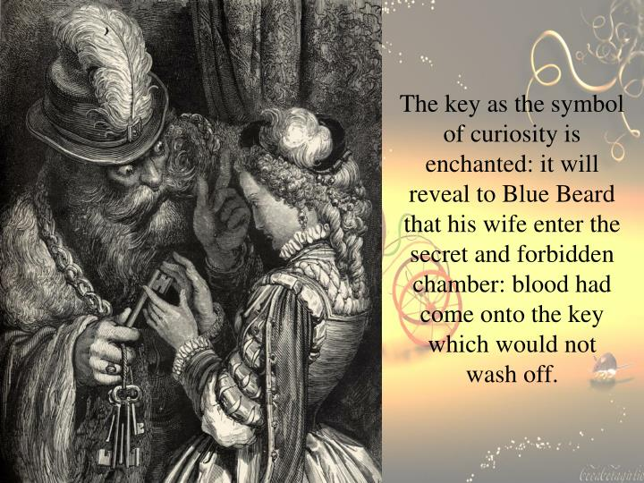 The key as the symbol of curiosity is enchanted: it will reveal to Blue Beard that his wife enter the secret and forbidden chamber: blood had come onto the key which would not wash off.
