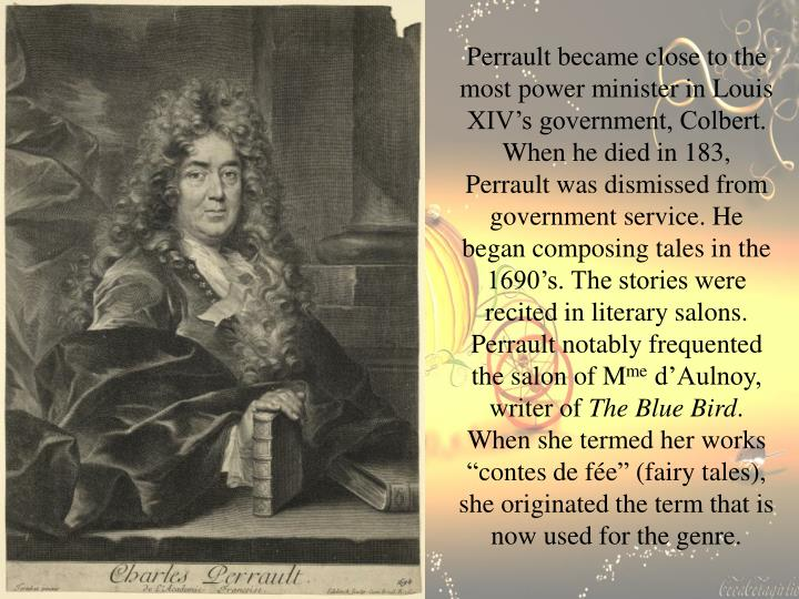 Perrault became close to the most power minister in Louis XIV's government, Colbert. When he died in 183, Perrault was dismissed from government service. He began composing tales in the 1690's. The stories were recited in literary salons. Perrault notably frequented the salon of M