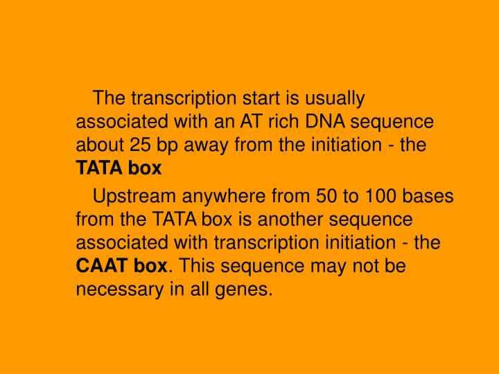 The transcription start is usually associated with an AT rich DNA sequence about 25 bp away from the initiation - the