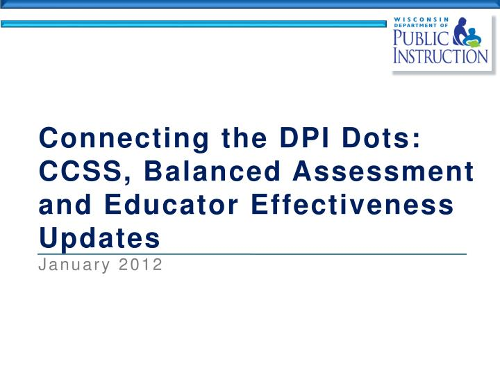 connecting the dpi dots ccss balanced assessment and educator effectiveness updates january 2012 n.