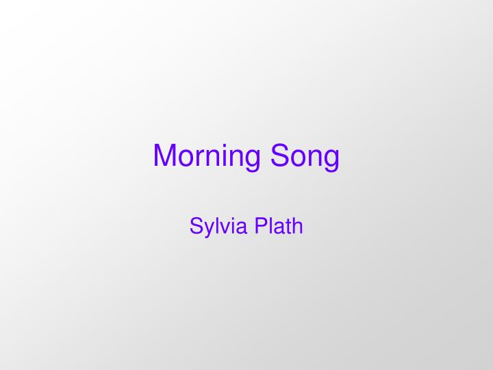 sylvia plath the morning song Poema s plath | leitura y raduy morning song | sylvia plath love set you going like a fat gold watch the midwife slapped your footsoles, and your bald cry.