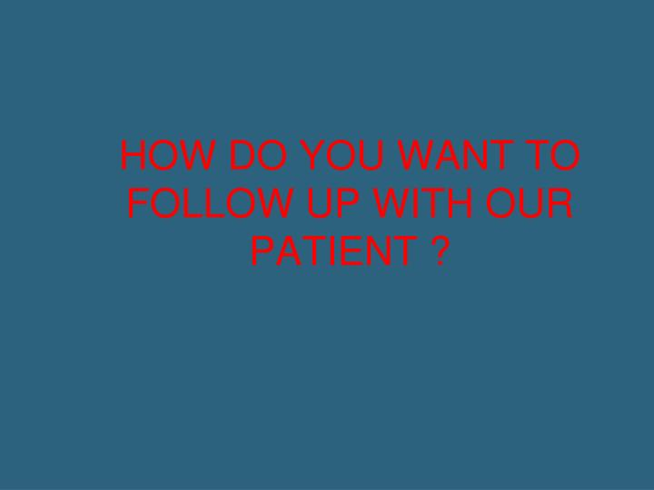 HOW DO YOU WANT TO FOLLOW UP WITH OUR PATIENT ?