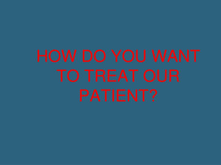 HOW DO YOU WANT TO TREAT OUR PATIENT?