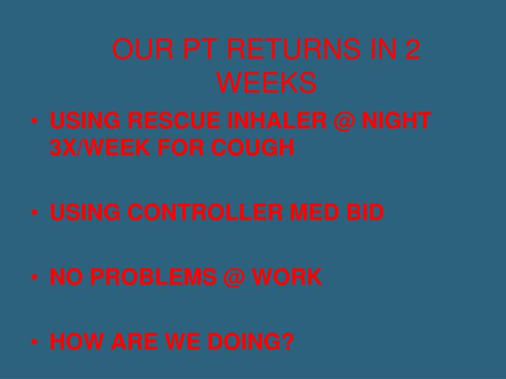 OUR PT RETURNS IN 2 WEEKS
