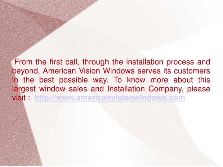 From the first call, through the installation process and beyond, American Vision Windows serves its customers in the best possible way. To know more about this largest window sales and Installation Company, please visit :