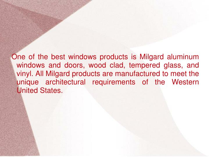 One of the best windows products is Milgard aluminum windows and doors, wood clad, tempered glass, and vinyl. All Milgard products are manufactured to meet the unique architectural requirements of the Western United States.