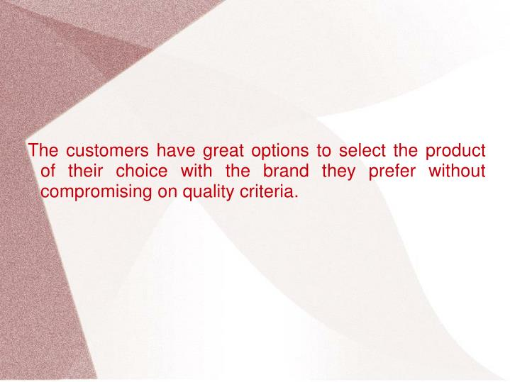 The customers have great options to select the product of their choice with the brand they prefer without compromising on quality criteria.