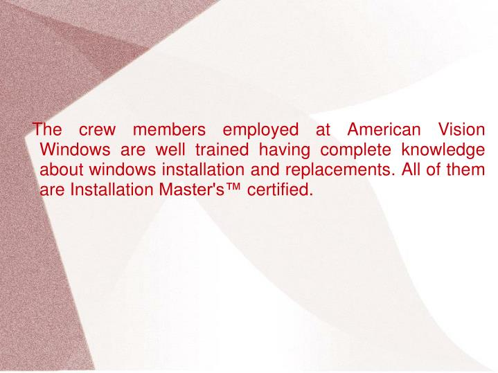 The crew members employed at American Vision Windows are well trained having complete knowledge about windows installation and replacements. All of them are Installation Master's™ certified.