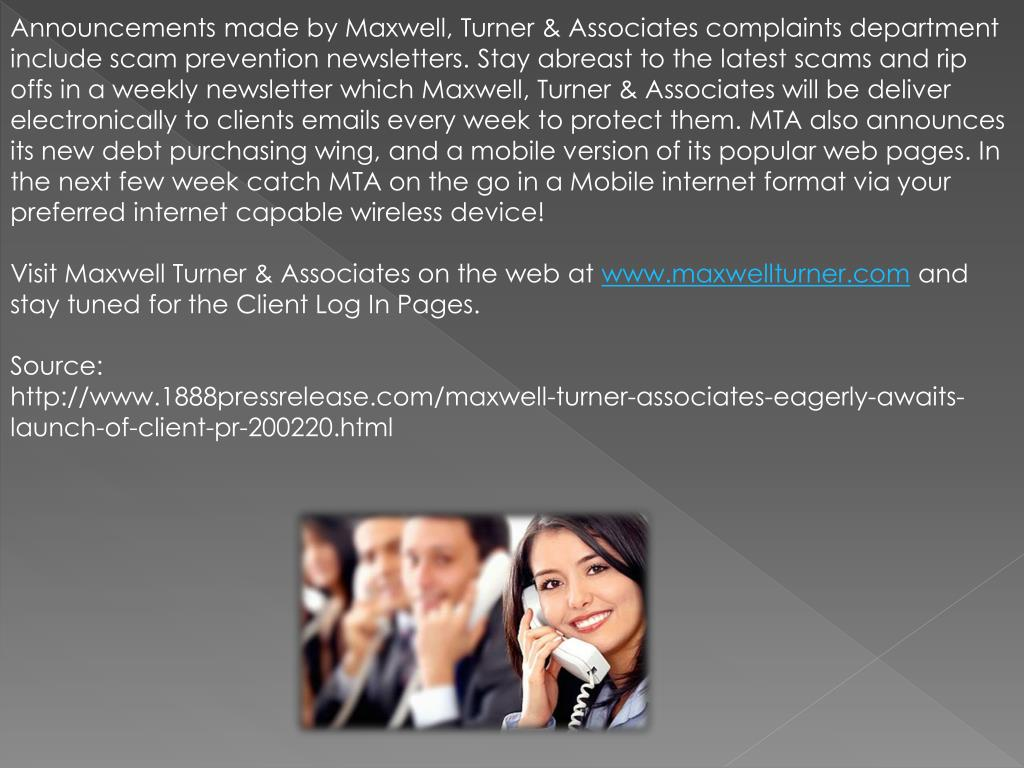 Announcements made by Maxwell, Turner & Associates complaints department include scam prevention newsletters. Stay abreast to the latest scams and rip offs in a weekly newsletter which Maxwell, Turner & Associates will be deliver electronically to clients emails every week to protect them. MTA also announces its new debt purchasing wing, and a mobile version of its popular web pages. In the next few week catch MTA on the go in a Mobile internet format via your preferred internet capable wireless device!