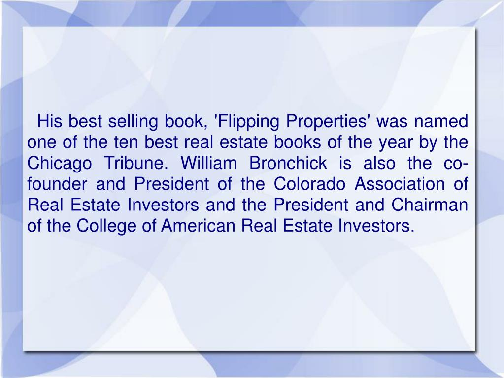 His best selling book, 'Flipping Properties'was named one of the ten best real estate books of the year by the Chicago Tribune. William Bronchick is also the co-founder and President of the Colorado Association of Real Estate Investors and the President and Chairman of the College of American Real Estate Investors.