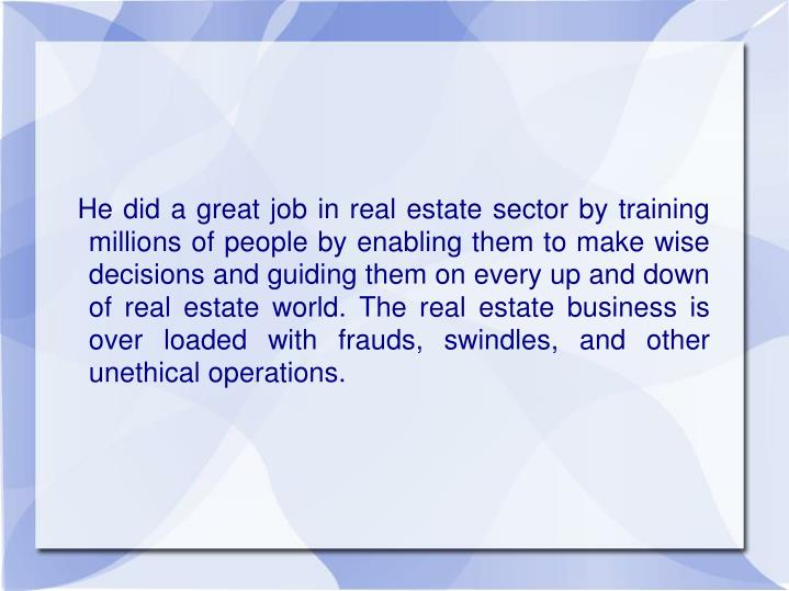 He did a great job in real estate sector by training millions of people by enabling them to make w...