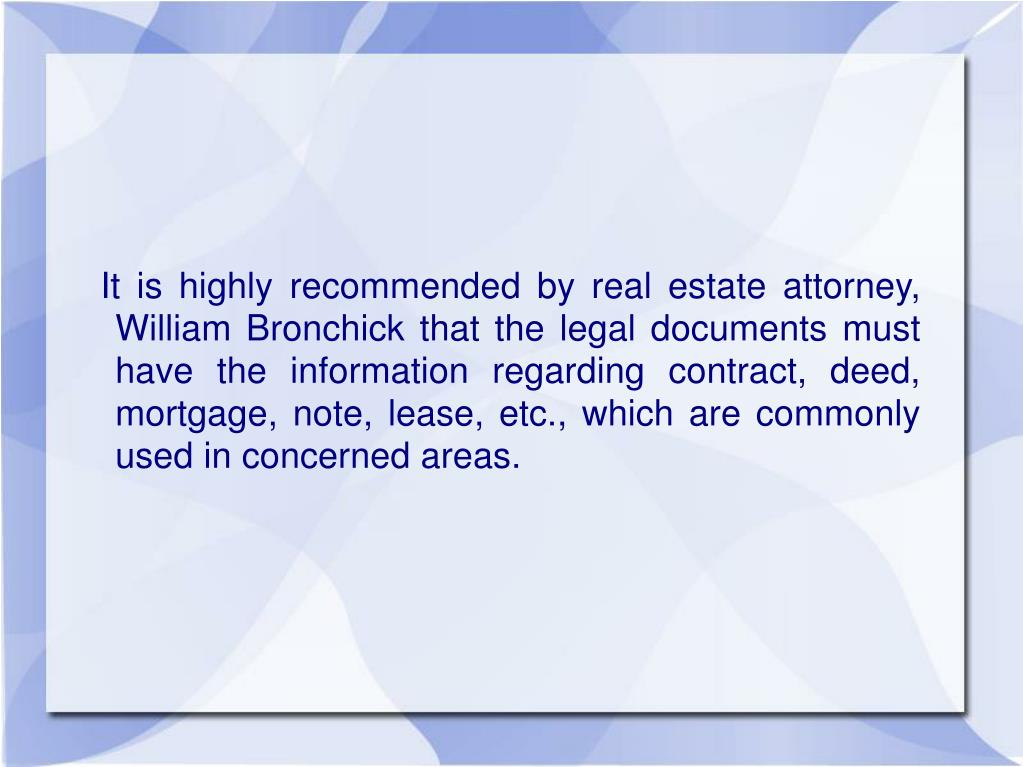 It is highly recommended by real estate attorney, William Bronchick that the legal documents must have the information regarding contract, deed, mortgage, note, lease, etc., which are commonly used in concerned areas.