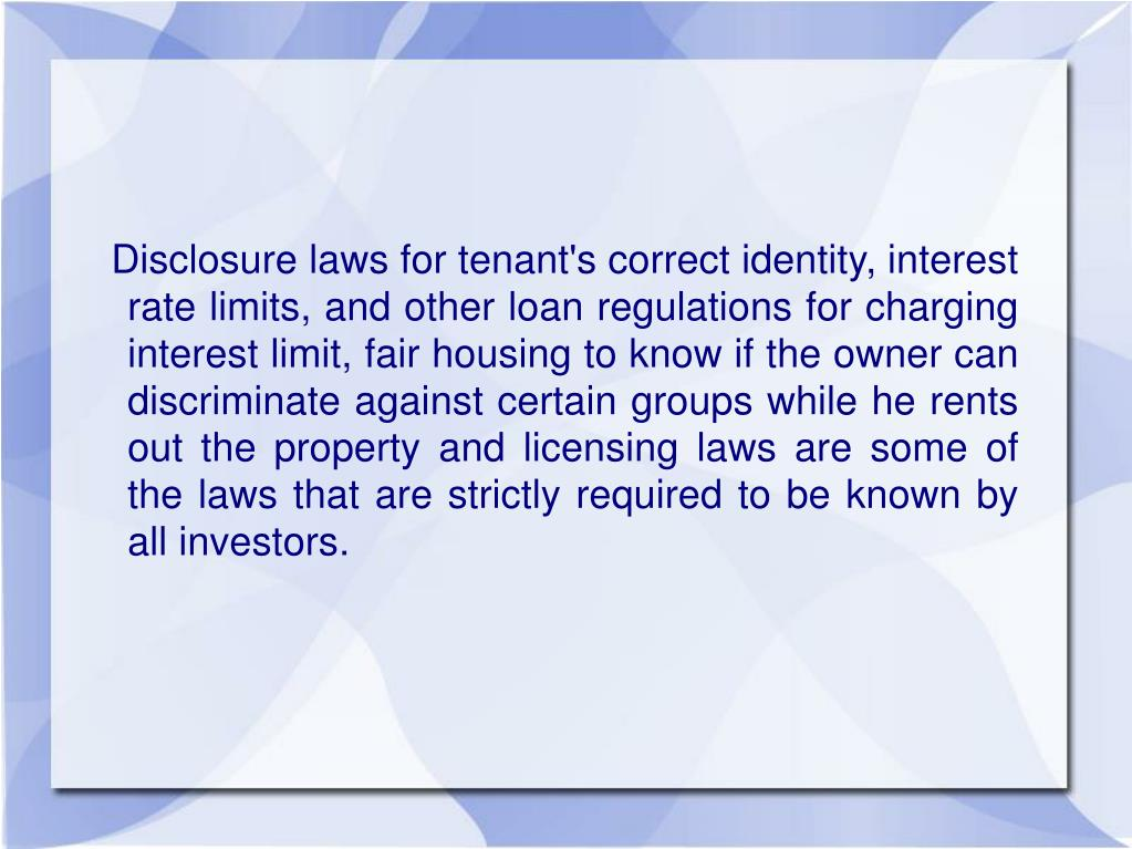 Disclosure laws for tenant's correct identity, interest rate limits, and other loan regulations for charging interest limit, fair housing to know if the owner can discriminate against certain groups while he rents out the property and licensing laws are some of the laws that are strictly required to be known by all investors.