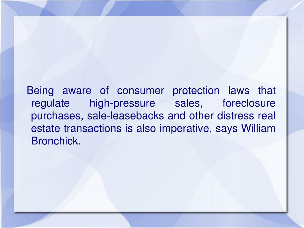 Being aware of consumer protection laws that regulate high-pressure sales, foreclosure purchases, sale-leasebacks and other distress real estate transactions is also imperative, says William Bronchick.